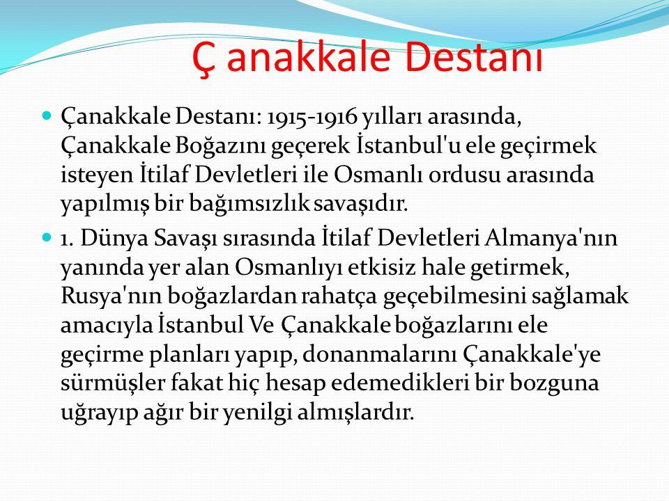 Ç anakkale Destanı  Çanakkale Destanı: 1915-1916 yılları arasında, Çanakkale Boğazını geçerek İstanbul'u ele geçirmek isteyen İtilaf Devletleri ile O