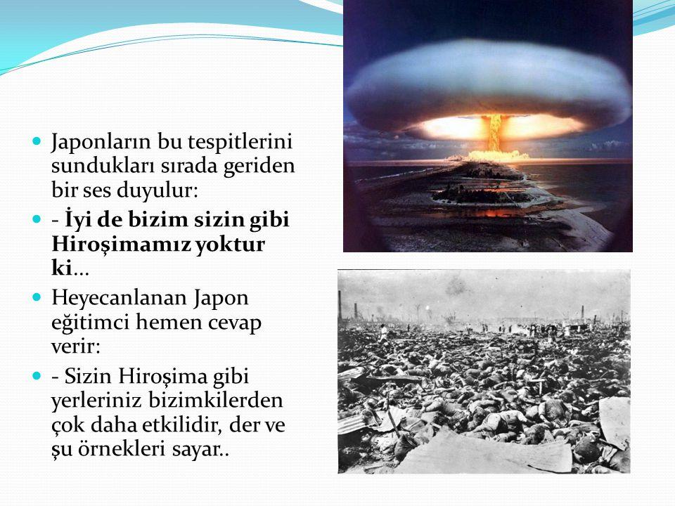  Japonların bu tespitlerini sundukları sırada geriden bir ses duyulur:  - İyi de bizim sizin gibi Hiroşimamız yoktur ki...  Heyecanlanan Japon eğit