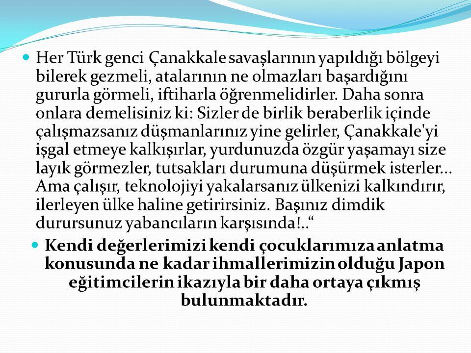  Her Türk genci Çanakkale savaşlarının yapıldığı bölgeyi bilerek gezmeli, atalarının ne olmazları başardığını gururla görmeli, iftiharla öğrenmelidir