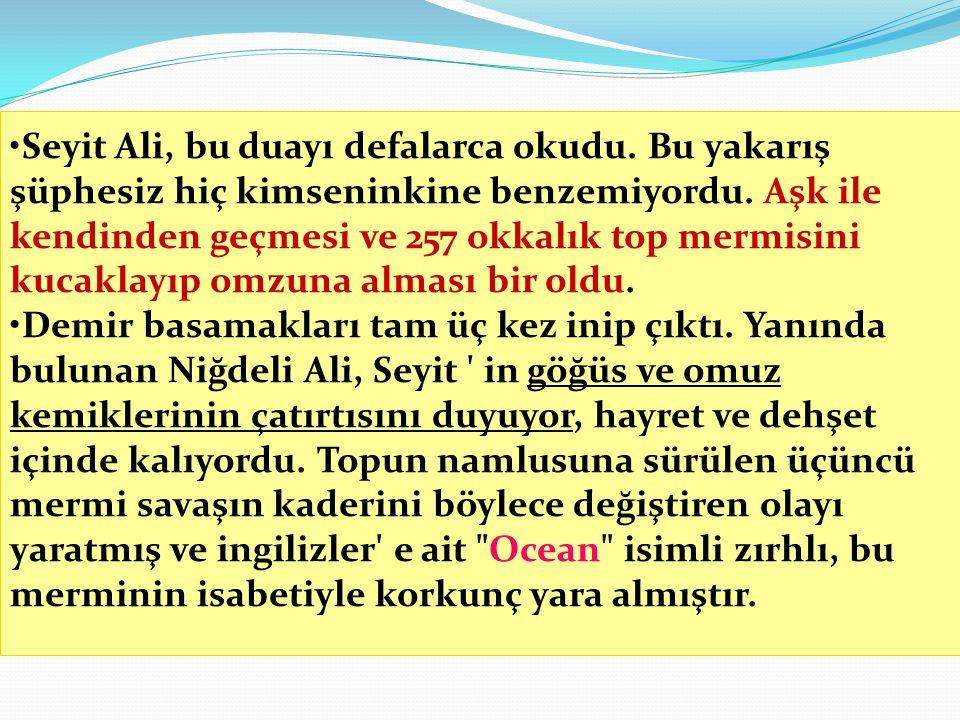 •Seyit Ali, bu duayı defalarca okudu. Bu yakarış şüphesiz hiç kimseninkine benzemiyordu. Aşk ile kendinden geçmesi ve 257 okkalık top mermisini kucakl