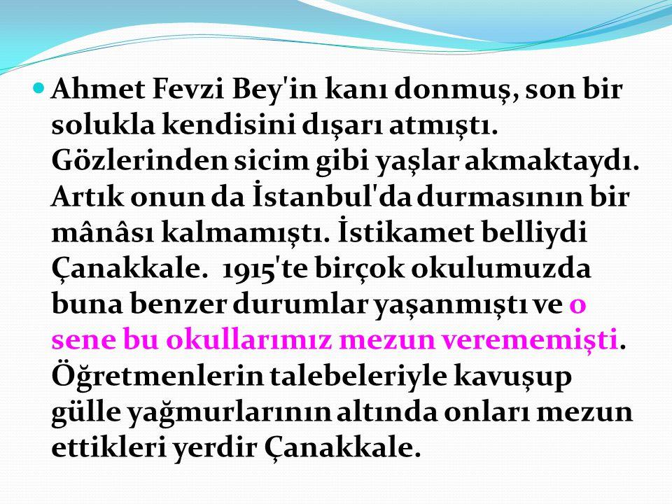  Ahmet Fevzi Bey'in kanı donmuş, son bir solukla kendisini dışarı atmıştı. Gözlerinden sicim gibi yaşlar akmaktaydı. Artık onun da İstanbul'da durmas
