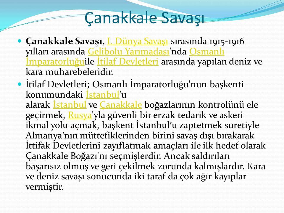 Çanakkale Savaşı  Çanakkale Savaşı, I. Dünya Savaşı sırasında 1915-1916 yılları arasında Gelibolu Yarımadası'nda Osmanlı İmparatorluğuile İtilaf Devl