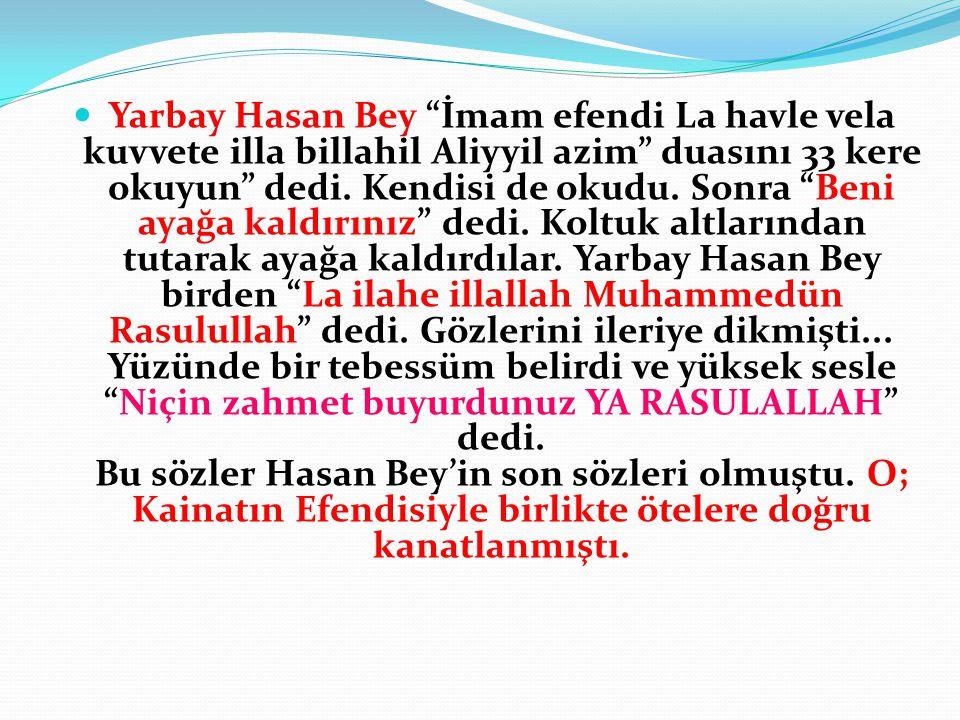 """ Yarbay Hasan Bey """"İmam efendi La havle vela kuvvete illa billahil Aliyyil azim"""" duasını 33 kere okuyun"""" dedi. Kendisi de okudu. Sonra """"Beni ayağa ka"""