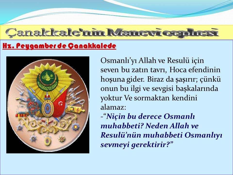 Hz. Peygamber de Çanakkalede Osmanlı'yı Allah ve Resulü için seven bu zatın tavrı, Hoca efendinin hoşuna gider. Biraz da şaşırır; çünkü onun bu ilgi v