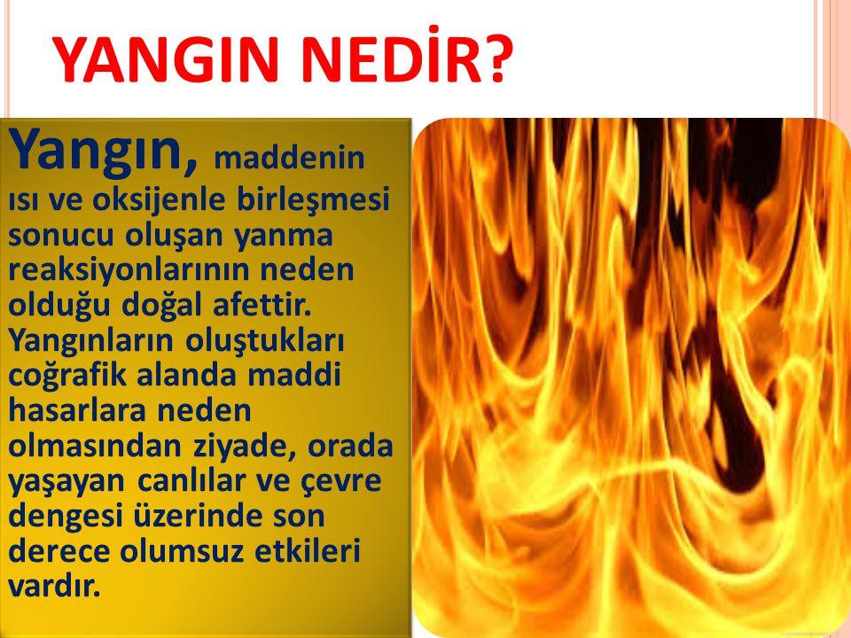 YANGIN NEDİR? Yangın, maddenin ısı ve oksijenle birleşmesi sonucu oluşan yanma reaksiyonlarının neden olduğu doğal afettir. Yangınların oluştukları co