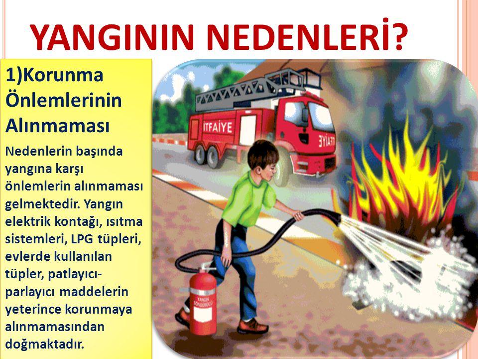 YANGININ NEDENLERİ? 1)Korunma Önlemlerinin Alınmaması Nedenlerin başında yangına karşı önlemlerin alınmaması gelmektedir. Yangın elektrik kontağı, ısı