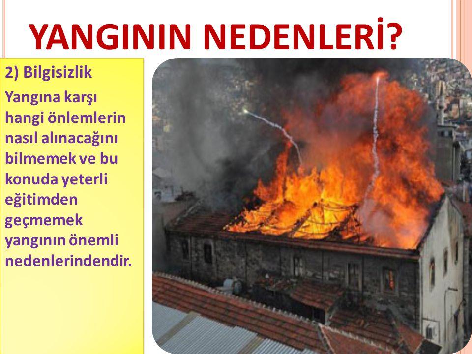 YANGININ NEDENLERİ? 2) Bilgisizlik Yangına karşı hangi önlemlerin nasıl alınacağını bilmemek ve bu konuda yeterli eğitimden geçmemek yangının önemli n