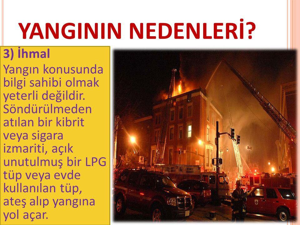 YANGININ NEDENLERİ? 3) İhmal Yangın konusunda bilgi sahibi olmak yeterli değildir. Söndürülmeden atılan bir kibrit veya sigara izmariti, açık unutulmu