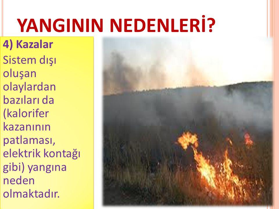 YANGININ NEDENLERİ? 4) Kazalar Sistem dışı oluşan olaylardan bazıları da (kalorifer kazanının patlaması, elektrik kontağı gibi) yangına neden olmaktad