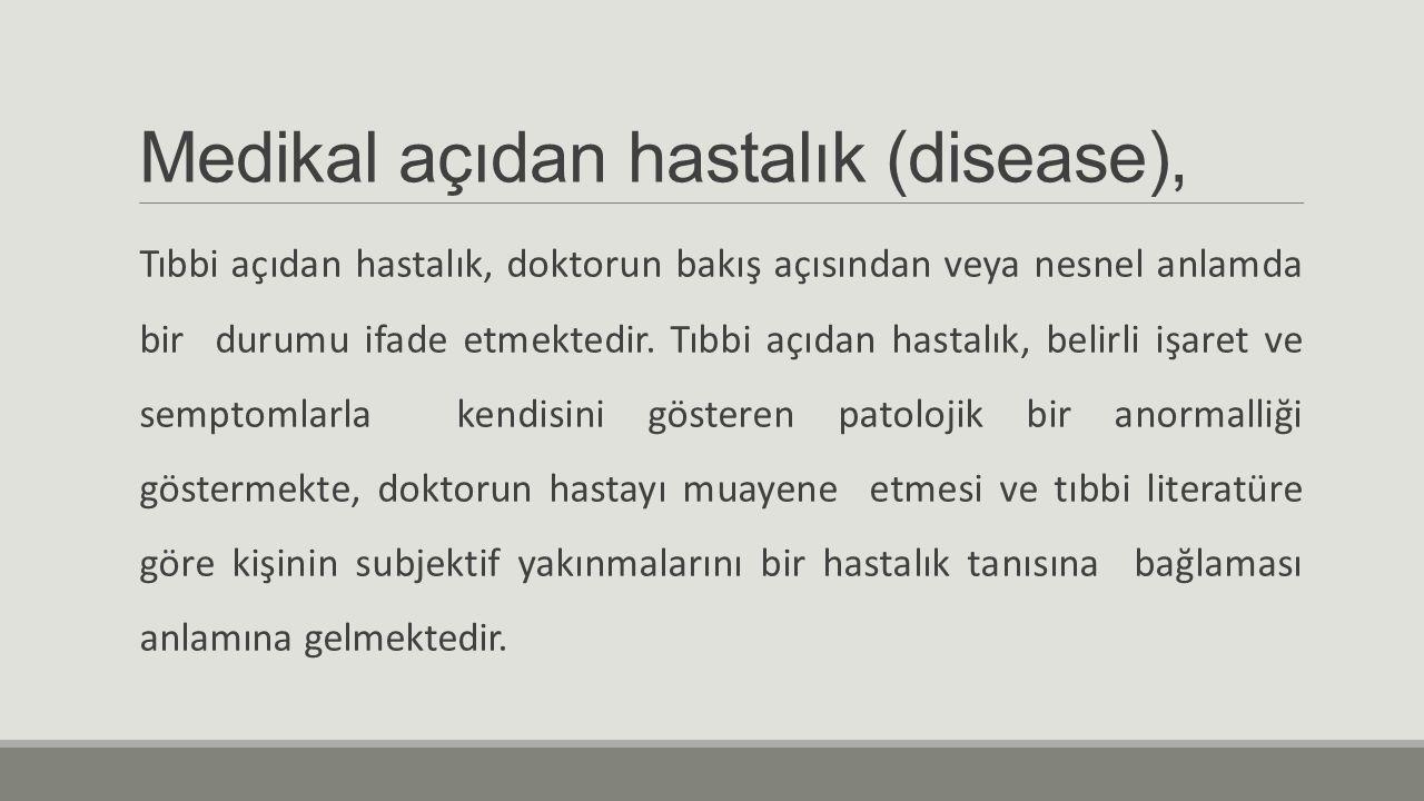 Medikal açıdan hastalık (disease), Tıbbi açıdan hastalık, doktorun bakış açısından veya nesnel anlamda bir durumu ifade etmektedir. Tıbbi açıdan hasta