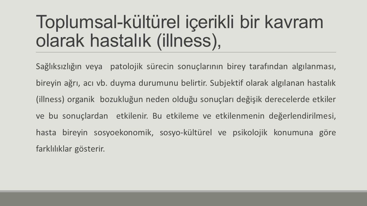 Toplumsal-kültürel içerikli bir kavram olarak hastalık (illness), Sağlıksızlığın veya patolojik sürecin sonuçlarının birey tarafından algılanması, bir