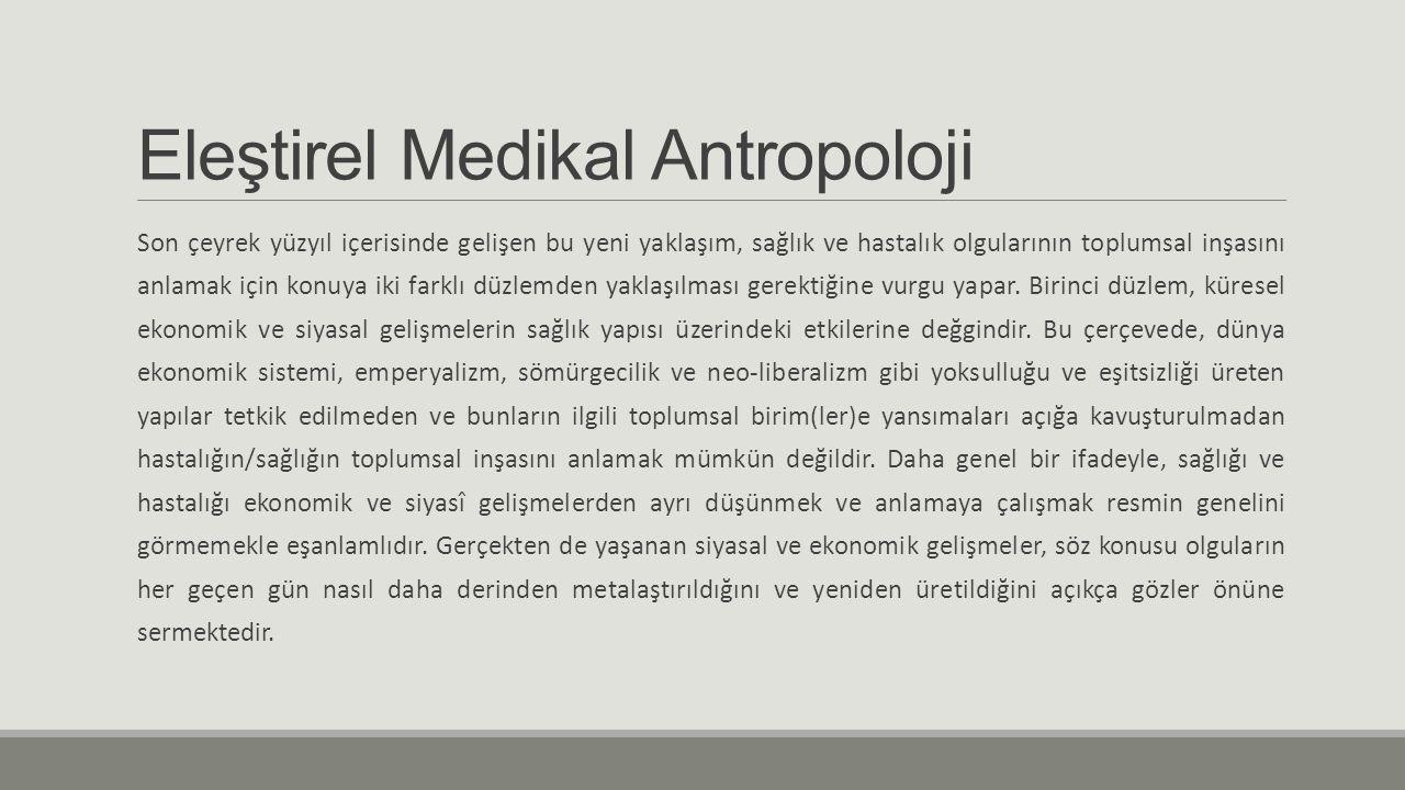 Eleştirel Medikal Antropoloji Son çeyrek yüzyıl içerisinde gelişen bu yeni yaklaşım, sağlık ve hastalık olgularının toplumsal inşasını anlamak için ko