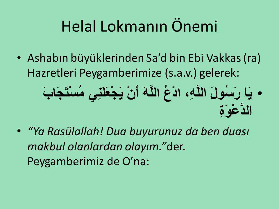 Helal Lokmanın Önemi • Ashabın büyüklerinden Sa'd bin Ebi Vakkas (ra) Hazretleri Peygamberimize (s.a.v.) gelerek: •يَا رَسُولَ اللَّهِ، ادْعُ اللَّهَ