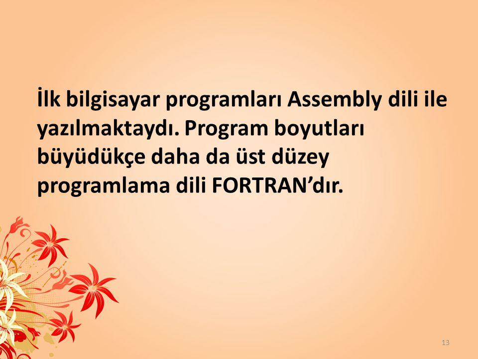 İlk bilgisayar programları Assembly dili ile yazılmaktaydı. Program boyutları büyüdükçe daha da üst düzey programlama dili FORTRAN'dır. 13