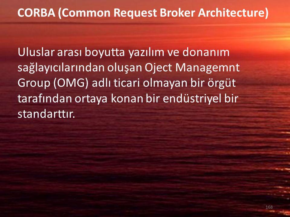 CORBA (Common Request Broker Architecture) Uluslar arası boyutta yazılım ve donanım sağlayıcılarından oluşan Oject Managemnt Group (OMG) adlı ticari o