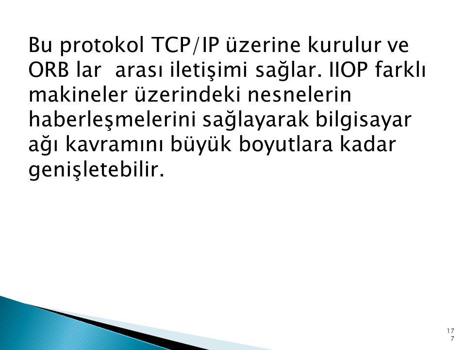 Bu protokol TCP/IP üzerine kurulur ve ORB lar arası iletişimi sağlar. IIOP farklı makineler üzerindeki nesnelerin haberleşmelerini sağlayarak bilgisay