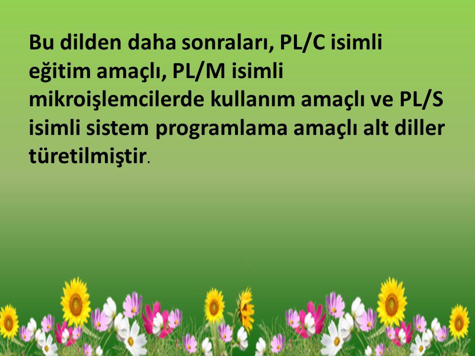 Bu dilden daha sonraları, PL/C isimli eğitim amaçlı, PL/M isimli mikroişlemcilerde kullanım amaçlı ve PL/S isimli sistem programlama amaçlı alt diller