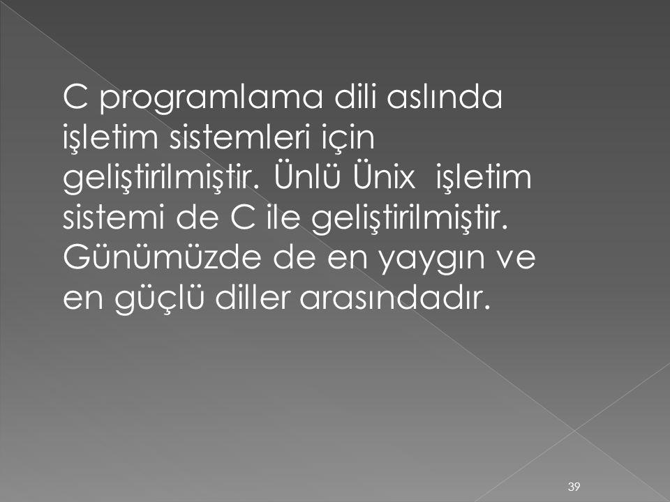 C programlama dili aslında işletim sistemleri için geliştirilmiştir. Ünlü Ünix işletim sistemi de C ile geliştirilmiştir. Günümüzde de en yaygın ve en