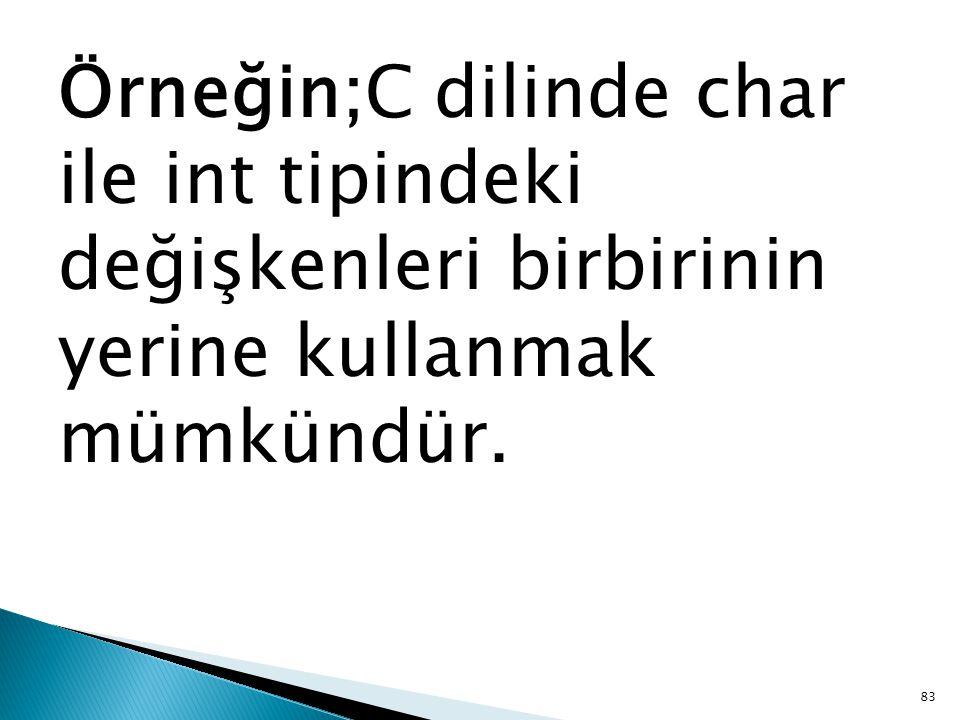 Örneğin;C dilinde char ile int tipindeki değişkenleri birbirinin yerine kullanmak mümkündür. 83