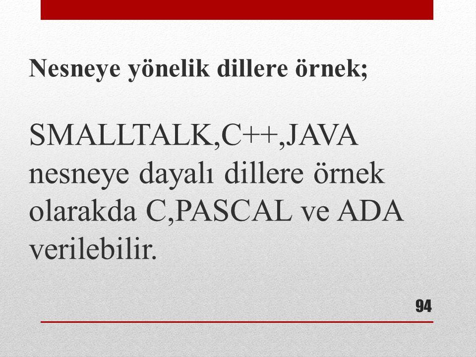 Nesneye yönelik dillere örnek; SMALLTALK,C++,JAVA nesneye dayalı dillere örnek olarakda C,PASCAL ve ADA verilebilir. 94