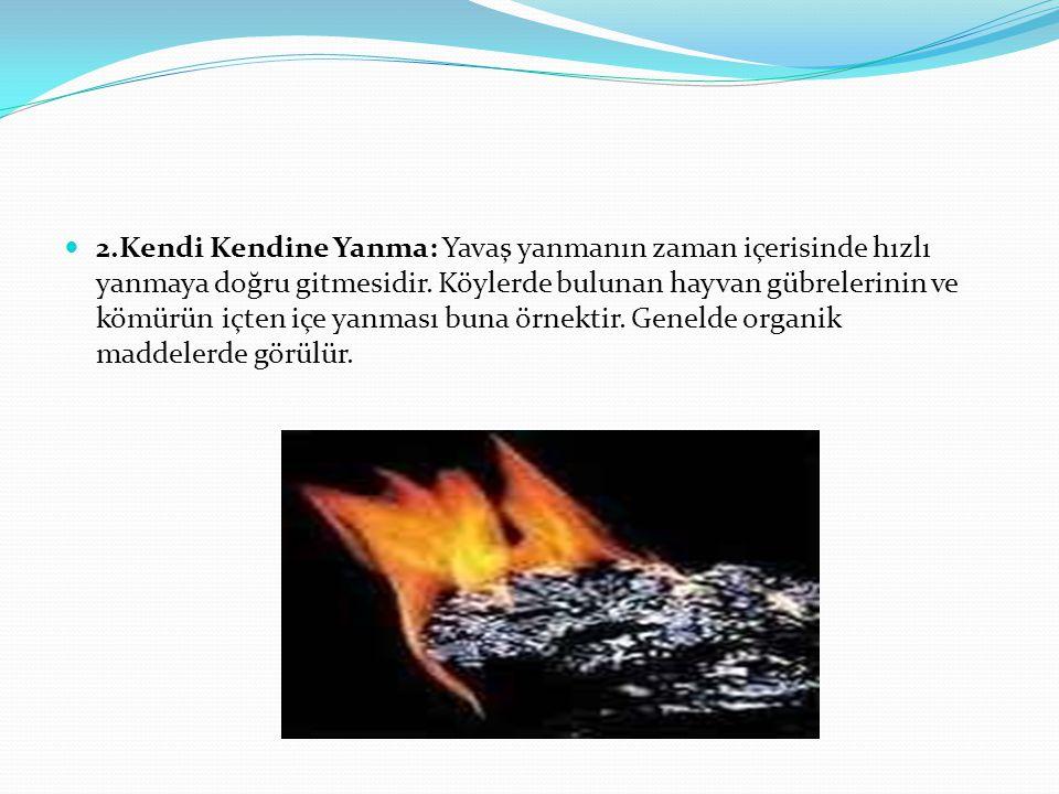  2.Kendi Kendine Yanma: Yavaş yanmanın zaman içerisinde hızlı yanmaya doğru gitmesidir. Köylerde bulunan hayvan gübrelerinin ve kömürün içten içe yan
