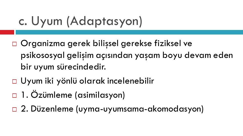 c. Uyum (Adaptasyon)  Organizma gerek bilişsel gerekse fiziksel ve psikososyal gelişim açısından yaşam boyu devam eden bir uyum sürecindedir.  Uyum