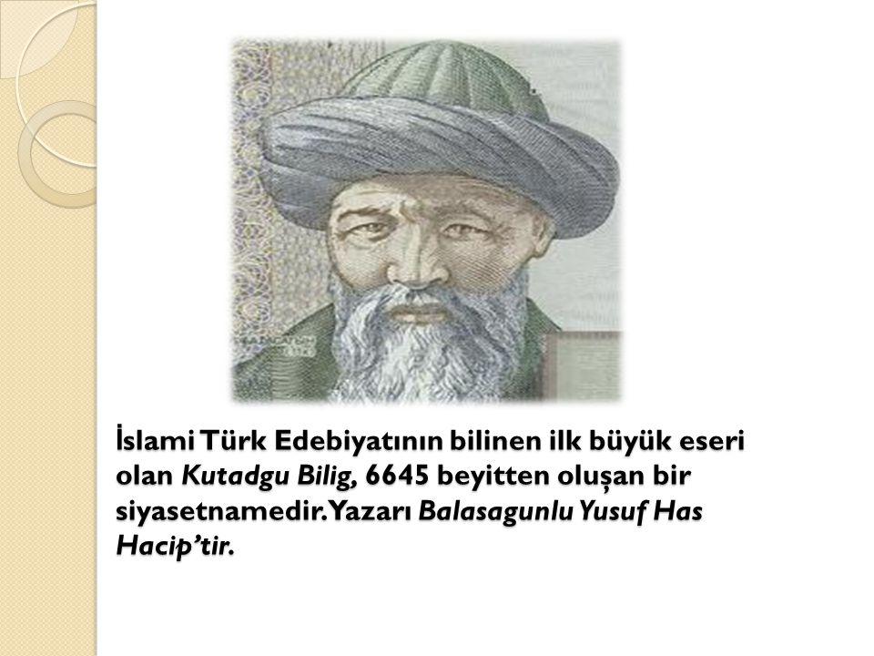 İ slami Türk Edebiyatının bilinen ilk büyük eseri olan Kutadgu Bilig, 6645 beyitten oluşan bir siyasetnamedir. Yazarı Balasagunlu Yusuf Has Hacip'tir.