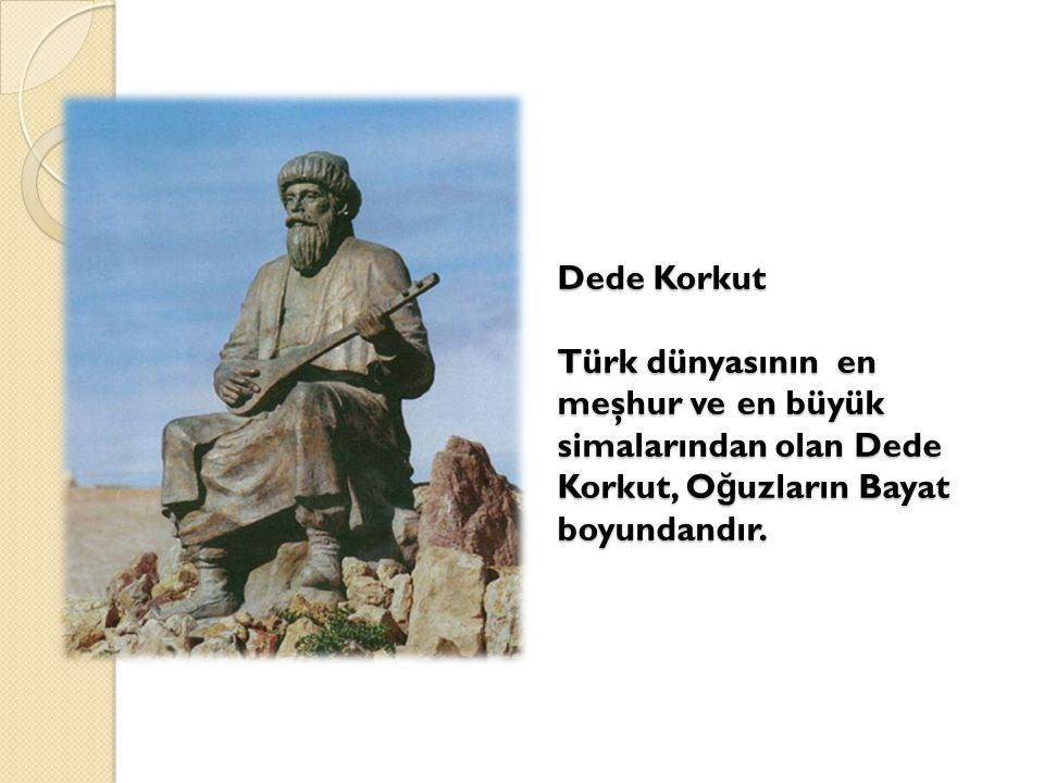 Dede Korkut Türk dünyasının en meşhur ve en büyük simalarından olan Dede Korkut, O ğ uzların Bayat boyundandır.