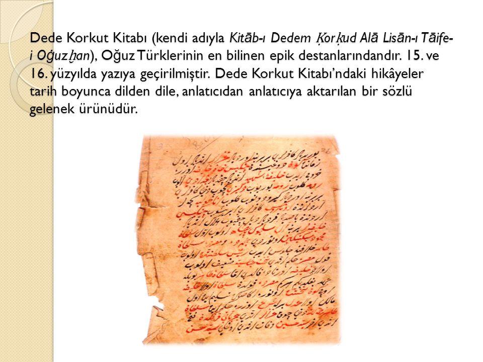 Dede Korkut Kitabı (kendi adıyla Kit ā b-ı Dedem Ḳ or ḳ ud Al ā Lis ā n-ı T ā ife- i O ġ uz ḫ an), O ğ uz Türklerinin en bilinen epik destanlarındandı