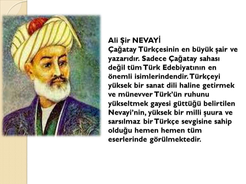 Ali Şir NEVAY İ Ça ğ atay Türkçesinin en büyük şair ve yazarıdır. Sadece Ça ğ atay sahası de ğ il tüm Türk Edebiyatının en önemli isimlerindendir. Tür