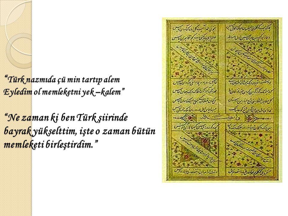 """"""" Türk nazmıda çü min tartıp alem Eyledim ol memleketni yek –kalem"""" """"Ne zaman ki ben Türk şiirinde bayrak yükselttim, işte o zaman bütün memleketi bir"""