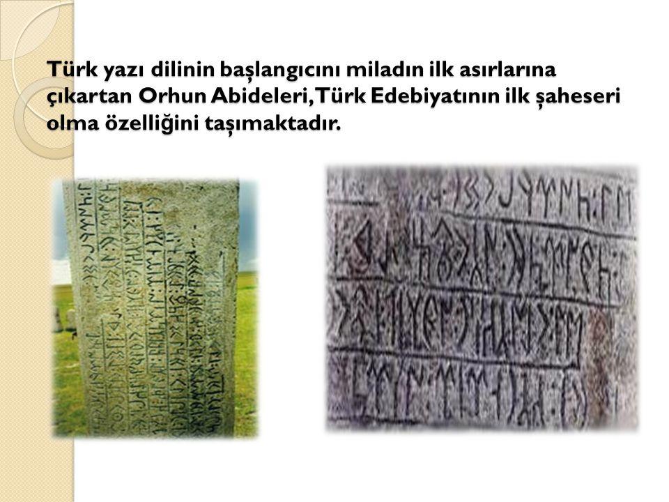 Türk yazı dilinin başlangıcını miladın ilk asırlarına çıkartan Orhun Abideleri,Türk Edebiyatının ilk şaheseri olma özelli ğ ini taşımaktadır.