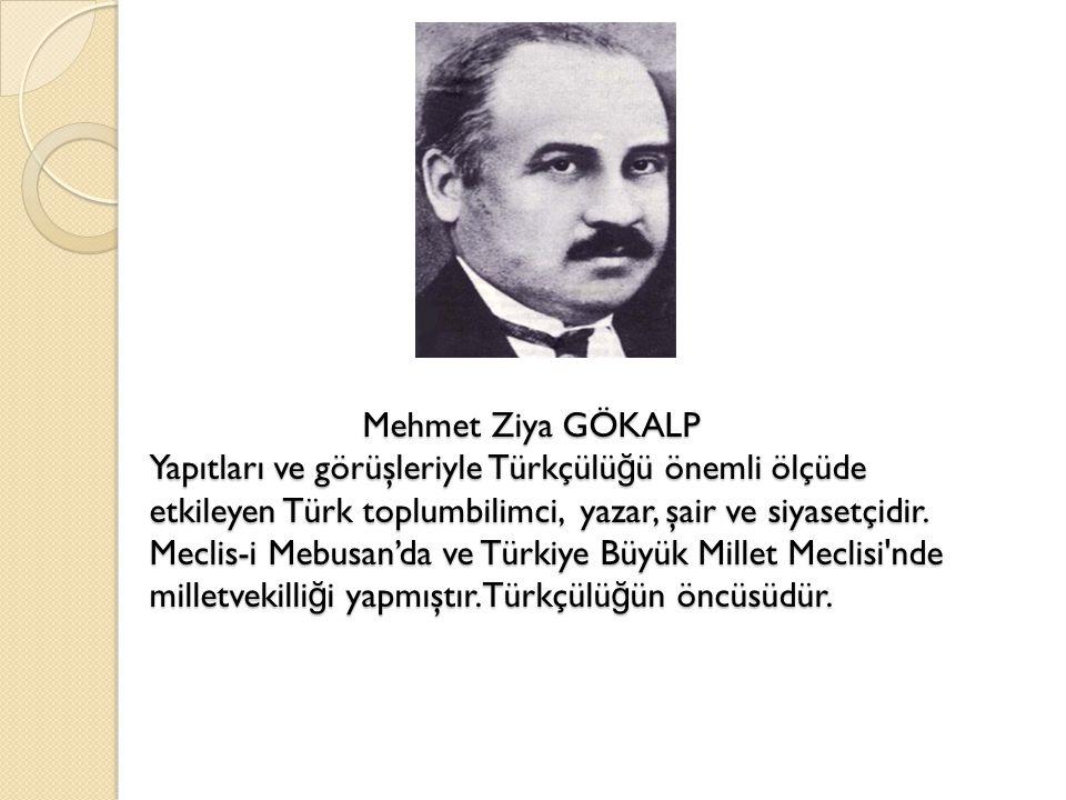 Mehmet Ziya GÖKALP Yapıtları ve görüşleriyle Türkçülü ğ ü önemli ölçüde etkileyen Türk toplumbilimci, yazar, şair ve siyasetçidir. Meclis-i Mebusan'da