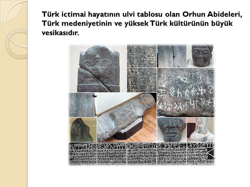 Türk ictimai hayatının ulvi tablosu olan Orhun Abideleri, Türk medeniyetinin ve yüksek Türk kültürünün büyük vesikasıdır.