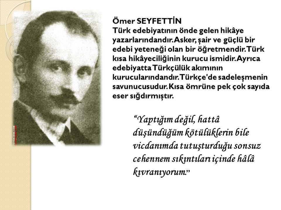 Ömer SEYFETT İ N Türk edebiyatının önde gelen hikâye yazarlarındandır. Asker, şair ve güçlü bir edebi yetene ğ i olan bir ö ğ retmendir. Türk kısa hik