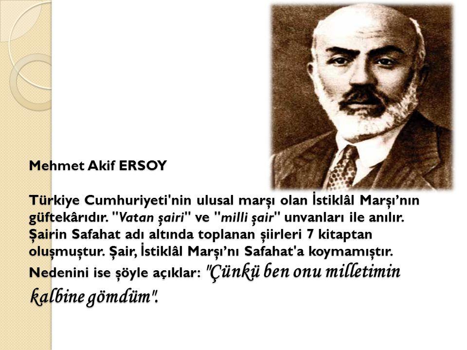 Mehmet Akif ERSOY Türkiye Cumhuriyeti'nin ulusal marşı olan İ stiklâl Marşı'nın güftekârıdır.