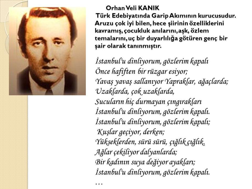 Orhan Veli KANIK Türk Edebiyatında Garip Akımının kurucusudur. Aruzu çok iyi bilen, hece şiirinin özelliklerini kavramış, çocukluk anılarını, aşk, özl