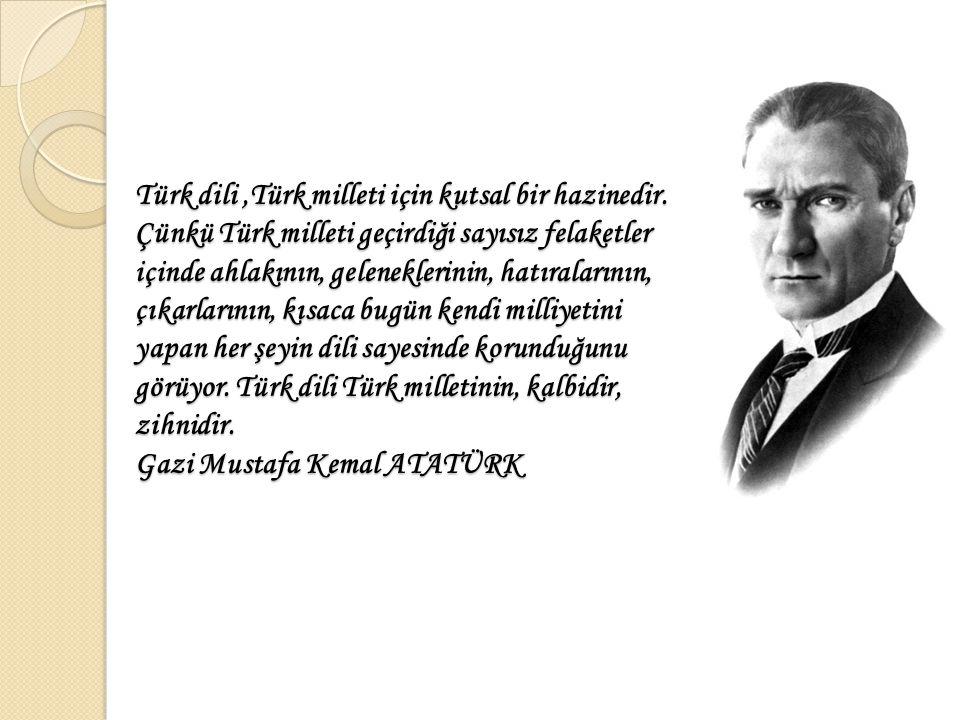 Türk dili,Türk milleti için kutsal bir hazinedir. Çünkü Türk milleti geçirdiği sayısız felaketler içinde ahlakının, geleneklerinin, hatıralarının, çık