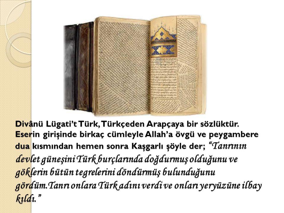 Divânü Lügati't Türk, Türkçeden Arapçaya bir sözlüktür. Eserin girişinde birkaç cümleyle Allah'a övgü ve peygambere dua kısmından hemen sonra Kaşgarlı