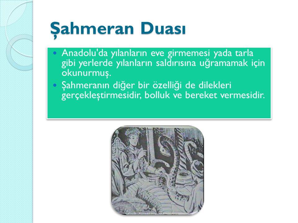 Şahmeran Duası  Anadolu'da yılanların eve girmemesi yada tarla gibi yerlerde yılanların saldırısına u ğ ramamak için okunurmuş.  Şahmeranın di ğ er
