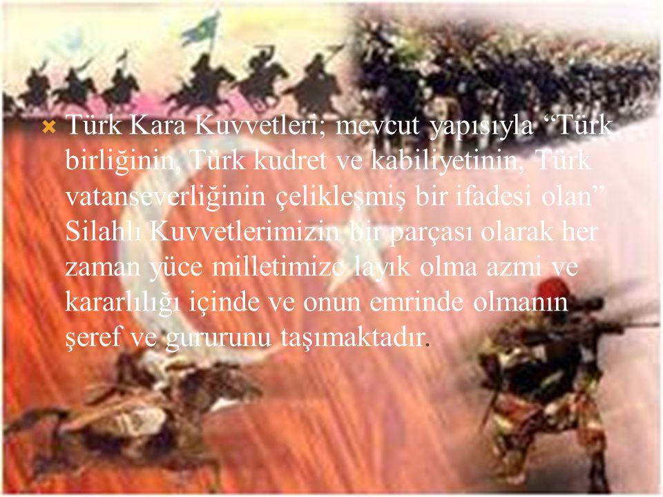  Türk Kara Kuvvetleri; mevcut yapısıyla Türk birliğinin, Türk kudret ve kabiliyetinin, Türk vatanseverliğinin çelikleşmiş bir ifadesi olan Silahlı Kuvvetlerimizin bir parçası olarak her zaman yüce milletimize layık olma azmi ve kararlılığı içinde ve onun emrinde olmanın şeref ve gururunu taşımaktadır.