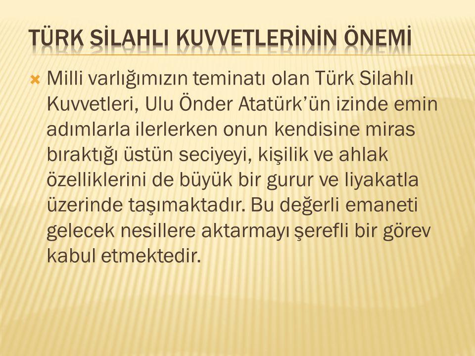 Milli varlığımızın teminatı olan Türk Silahlı Kuvvetleri, Ulu Önder Atatürk'ün izinde emin adımlarla ilerlerken onun kendisine miras bıraktığı üstün seciyeyi, kişilik ve ahlak özelliklerini de büyük bir gurur ve liyakatla üzerinde taşımaktadır.