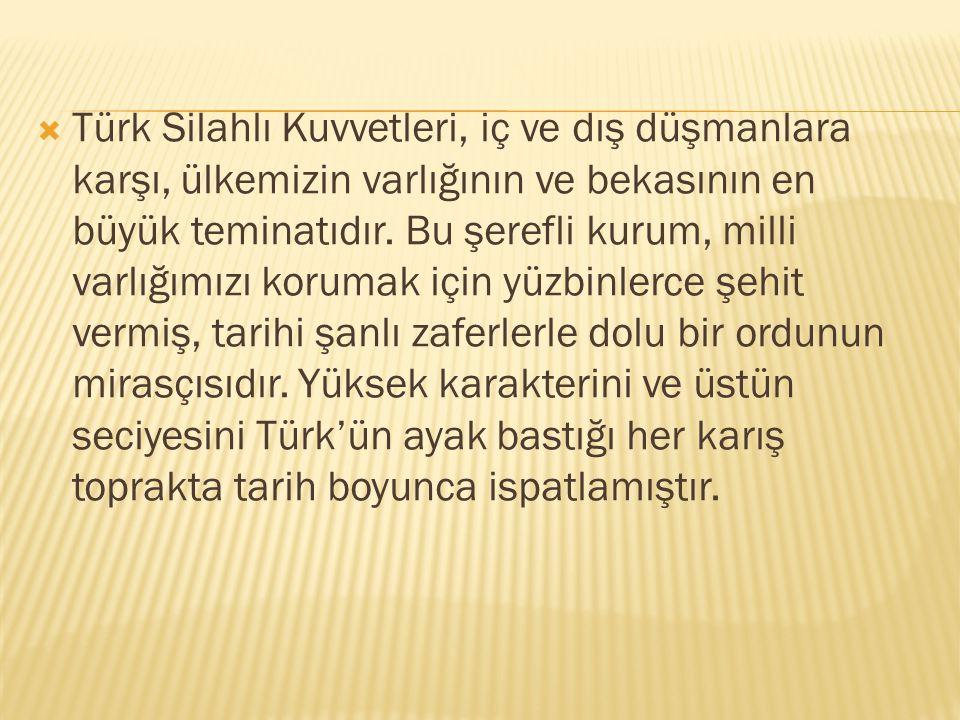  Türk Silahlı Kuvvetleri, iç ve dış düşmanlara karşı, ülkemizin varlığının ve bekasının en büyük teminatıdır.