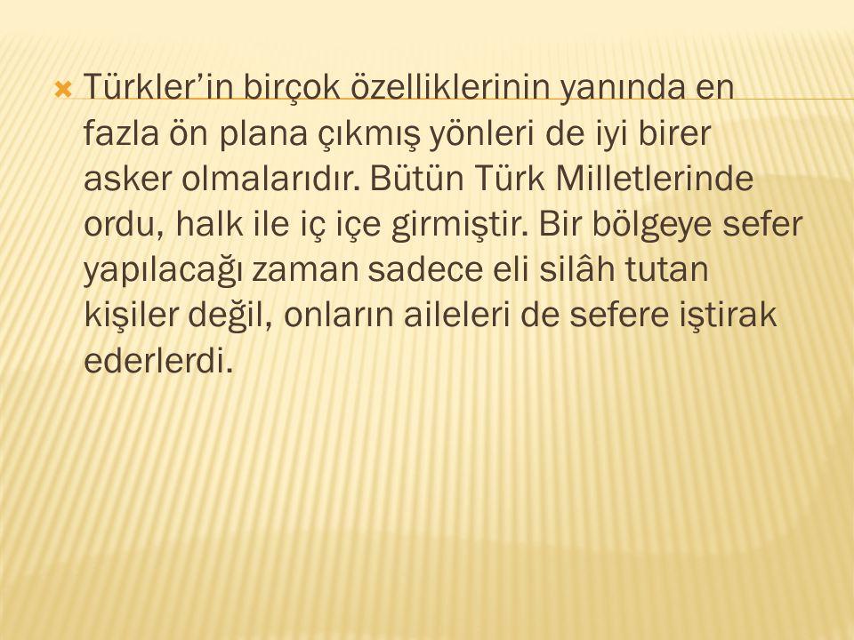  Türkler'in birçok özelliklerinin yanında en fazla ön plana çıkmış yönleri de iyi birer asker olmalarıdır.