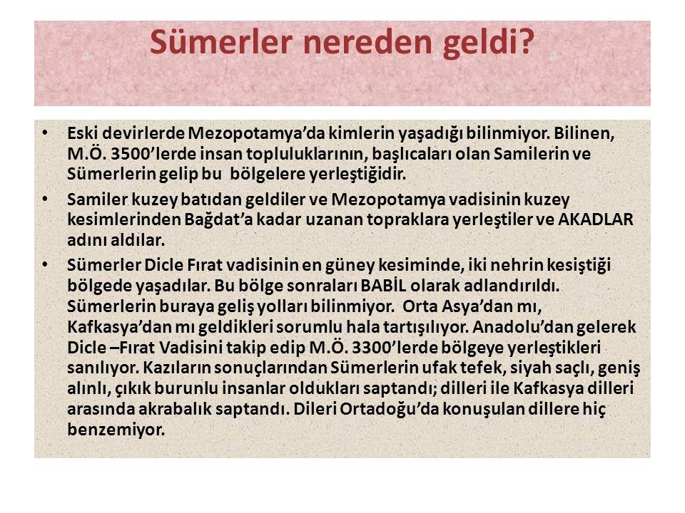 Sümerler nereden geldi? • Eski devirlerde Mezopotamya'da kimlerin yaşadığı bilinmiyor. Bilinen, M.Ö. 3500'lerde insan topluluklarının, başlıcaları ola