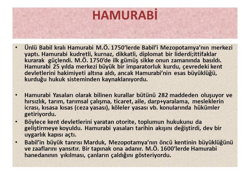 HAMURABİ • Ünlü Babil kralı Hamurabi M.Ö. 1750'lerde Babil'i Mezopotamya'nın merkezi yaptı. Hamurabi kudretli, kurnaz, dikkatli, diplomat bir liderdi;