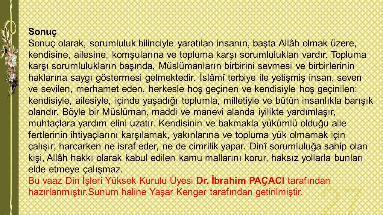 Sonuç Sonuç olarak, sorumluluk bilinciyle yaratılan insanın, başta Allâh olmak üzere, kendisine, ailesine, komşularına ve topluma karşı sorumlulukları