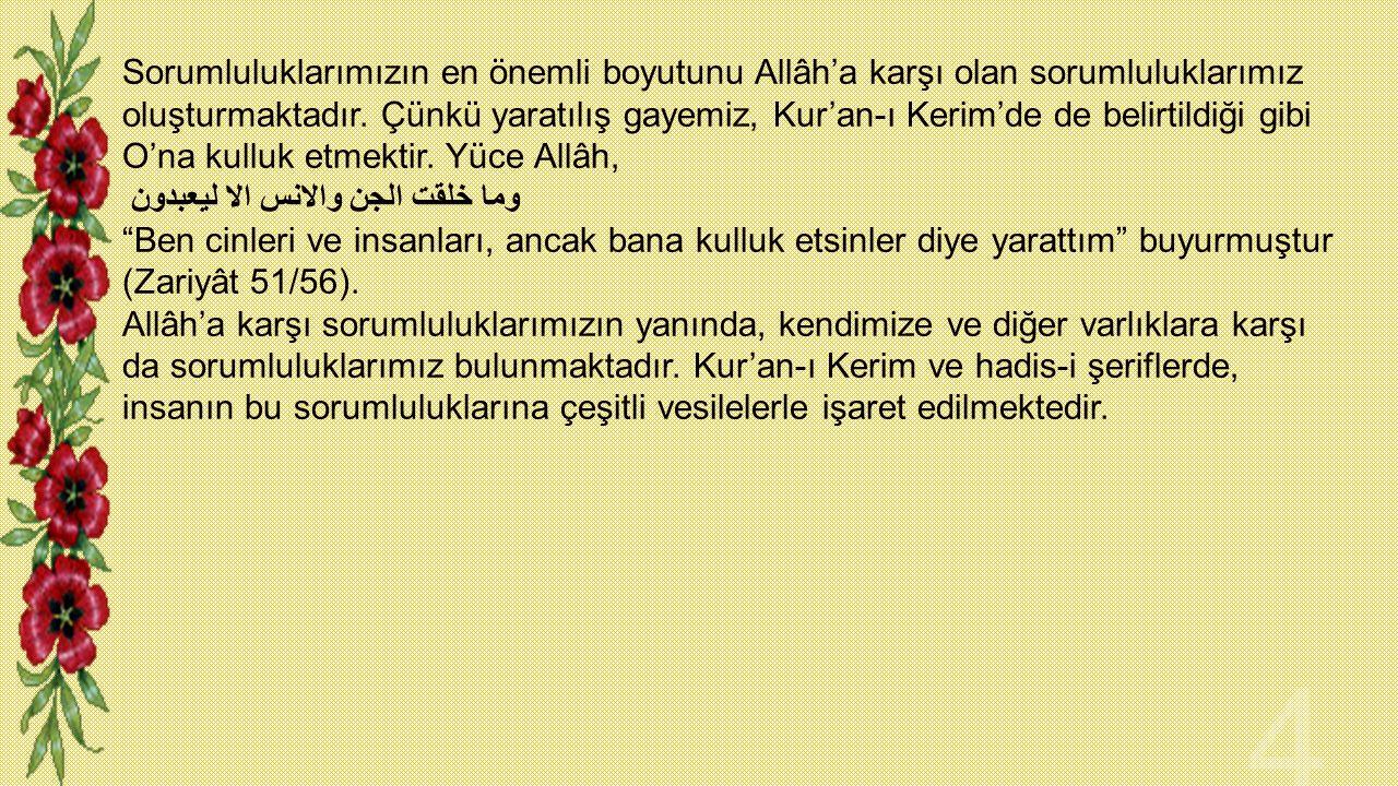 Sorumluluklarımızın en önemli boyutunu Allâh'a karşı olan sorumluluklarımız oluşturmaktadır. Çünkü yaratılış gayemiz, Kur'an-ı Kerim'de de belirtildiğ