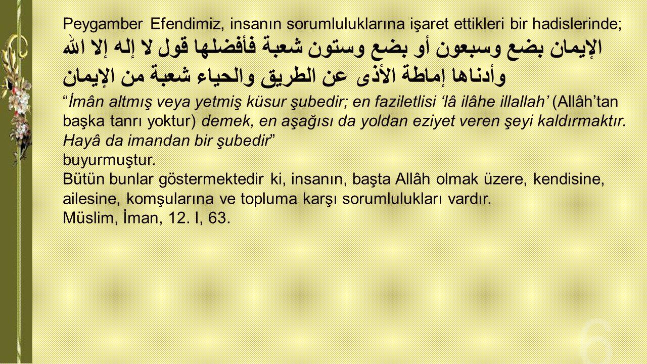 Peygamber Efendimiz, insanın sorumluluklarına işaret ettikleri bir hadislerinde; الإيمان بضع وسبعون أو بضع وستون شعبة فأفضلها قول لا إله إلا الله وأدن