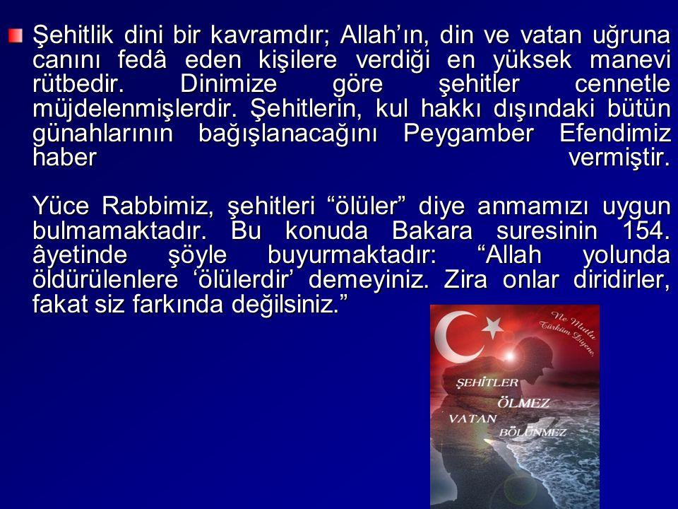 Şehitlik dini bir kavramdır; Allah'ın, din ve vatan uğruna canını fedâ eden kişilere verdiği en yüksek manevi rütbedir. Dinimize göre şehitler cennetl
